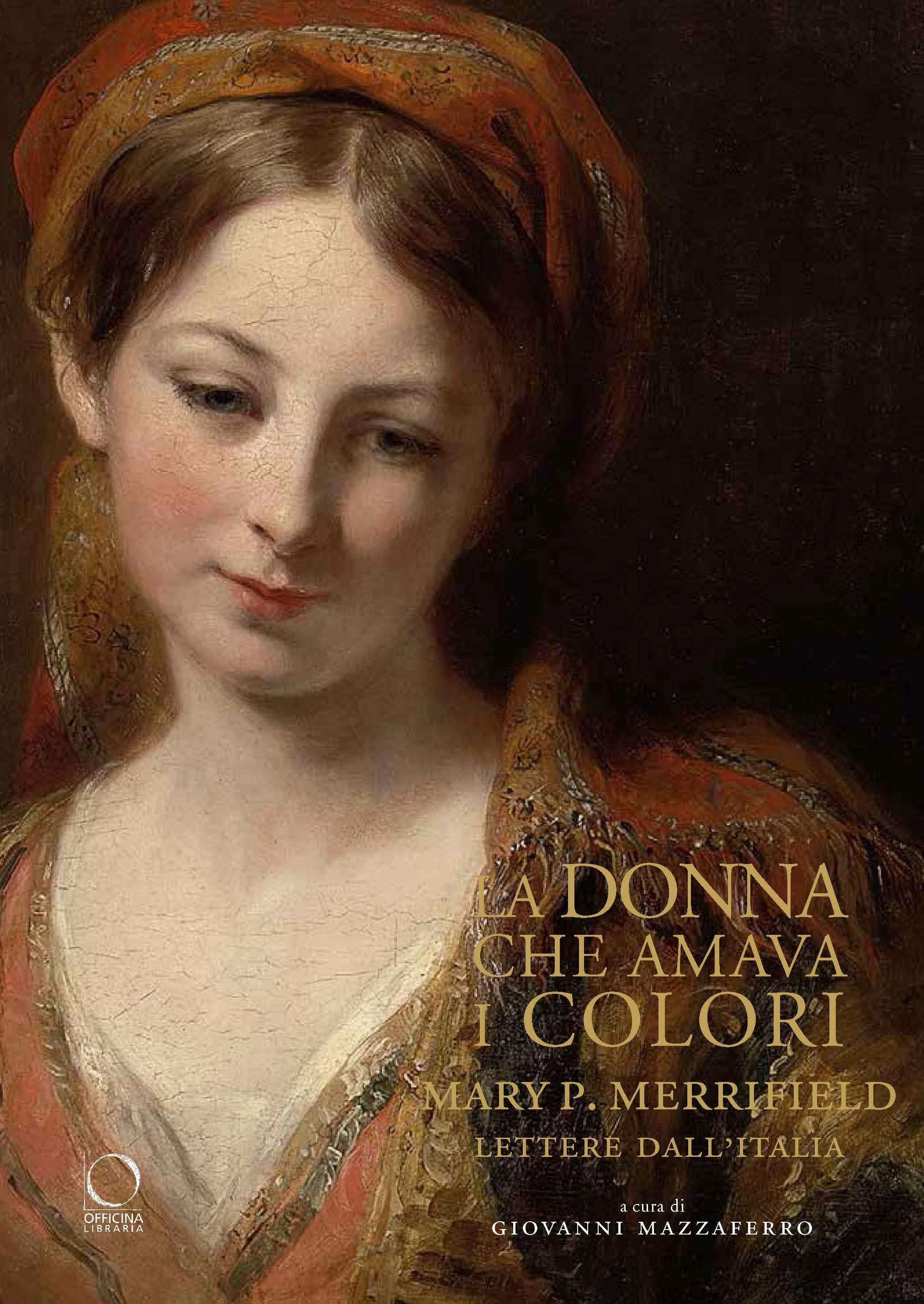 La donna che amava i colori – Mary P. Merrifield: lettere dall'Italia: alla ricerca del segreto della vera pittura degli antichi maestri