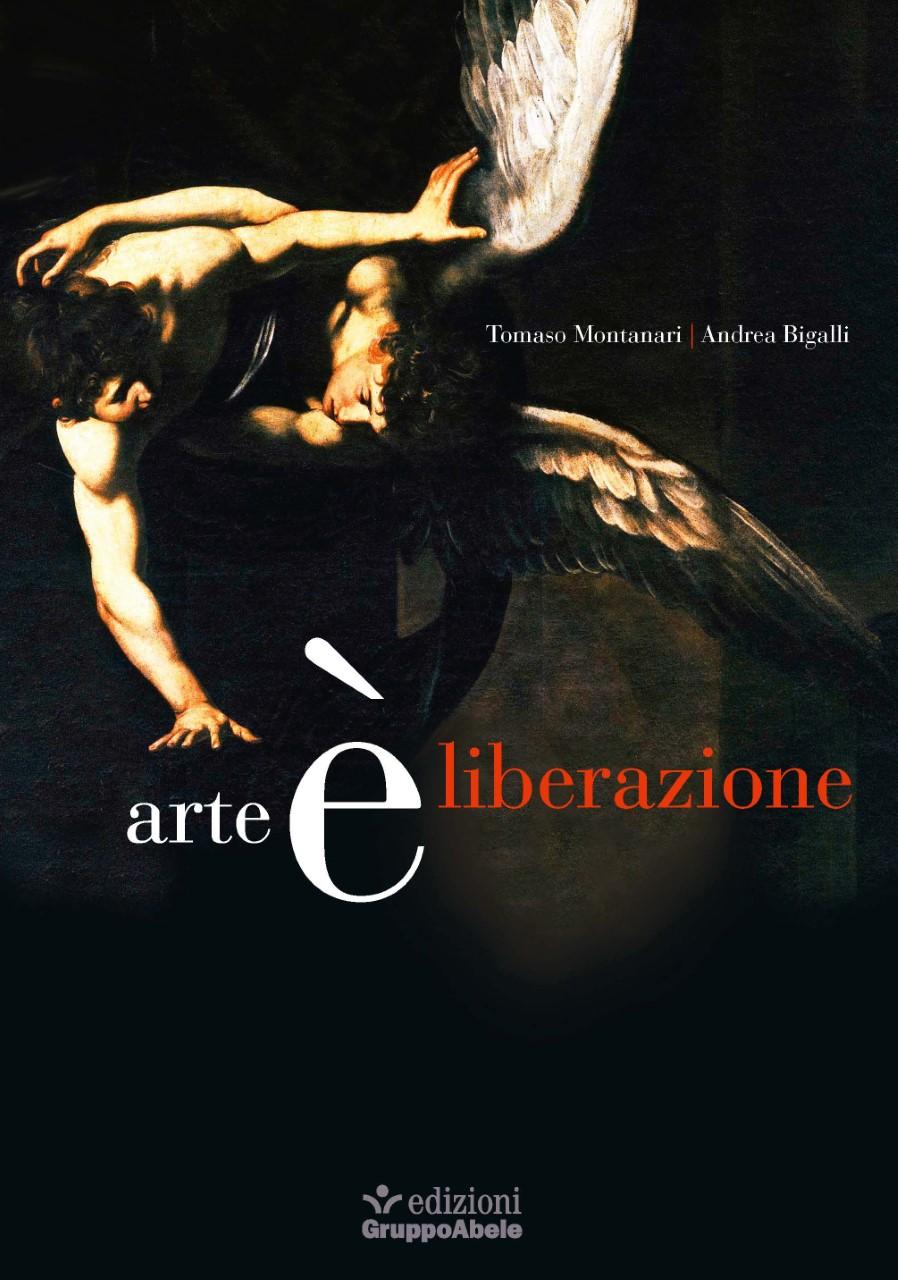 L'arte è liberazione, l'artista un testimone, il nuovo libro di Montanari e Bigalli