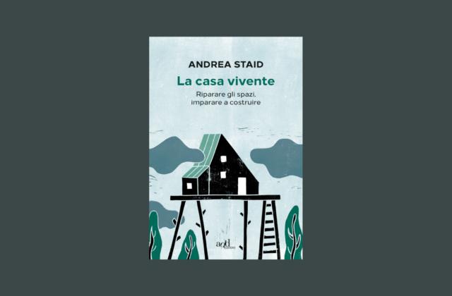 Andrea Staid, La casa vivente, riparare gli spazi, imparare a costruire
